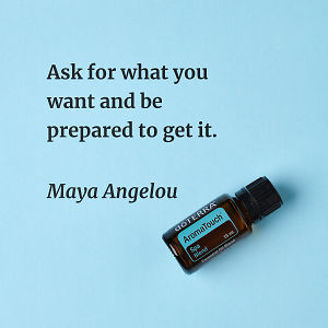 Ask for what you want and be prepared to get it – inspiration quote about doTERRA AromaTouch printed on a pale blue background.